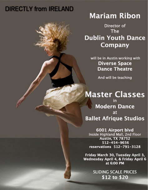 Directly from Ireland: Mariam Ribon, Director of the Dublin Youth Dance Company, will be in Austin working with Diverse Space Dance Theatre and will be teaching master classes in Modern Dance at Ballet Afrique Studios. Dates: 3/30, 4/3, 4/4 & 4/6 at 6:00PM. Fee: Sliding scale, $12 to $20. Call 512-791-3128 for more information.